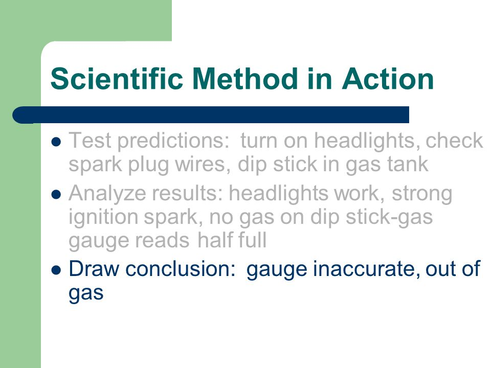 Scientific Method in Action Test predictions: turn on headlights, check spark plug wires, dip stick in gas tank Analyze results: headlights work, strong ignition spark, no gas on dip stick-gas gauge reads half full Draw conclusion: gauge inaccurate, out of gas