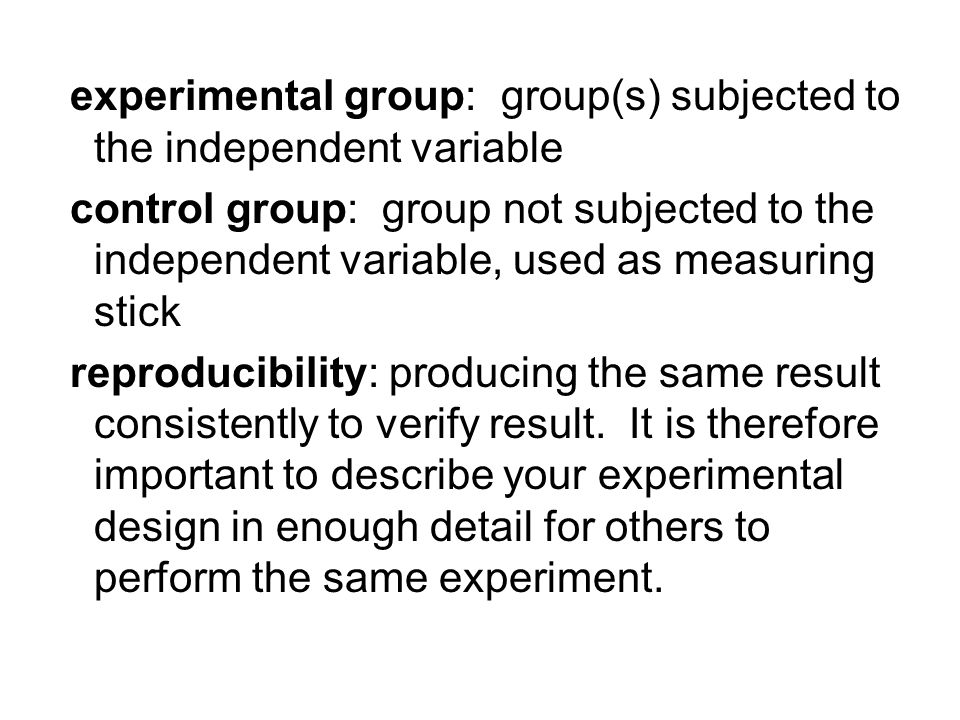 experimental group: group(s) subjected to the independent variable control group: group not subjected to the independent variable, used as measuring stick reproducibility: producing the same result consistently to verify result.
