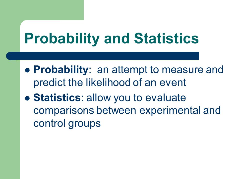 Probability and Statistics Probability: an attempt to measure and predict the likelihood of an event Statistics: allow you to evaluate comparisons between experimental and control groups