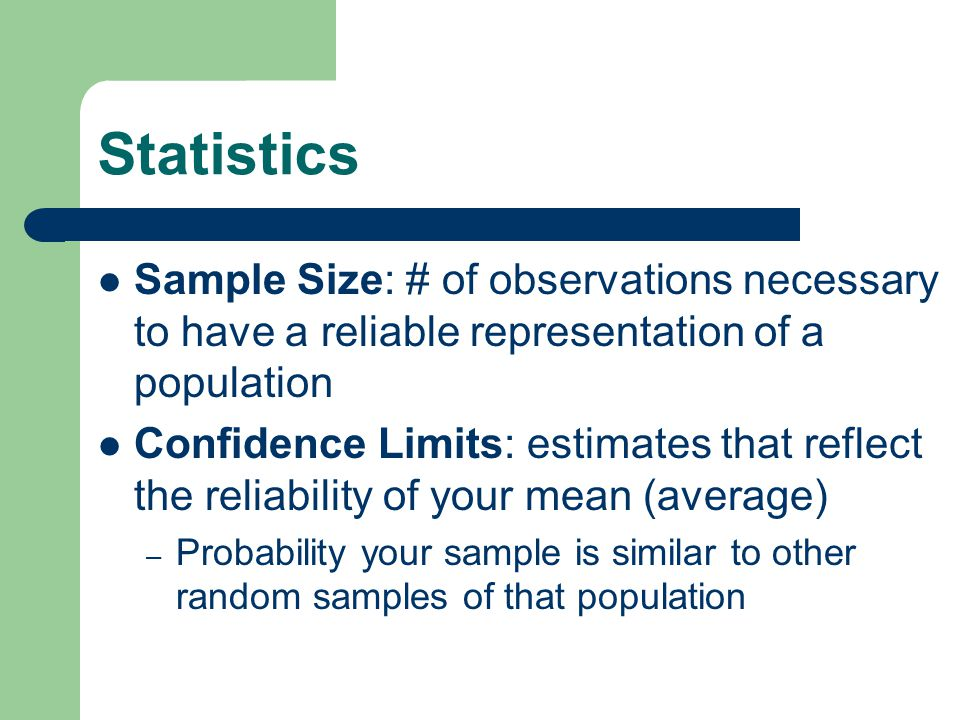 Statistics Sample Size: # of observations necessary to have a reliable representation of a population Confidence Limits: estimates that reflect the reliability of your mean (average) – Probability your sample is similar to other random samples of that population