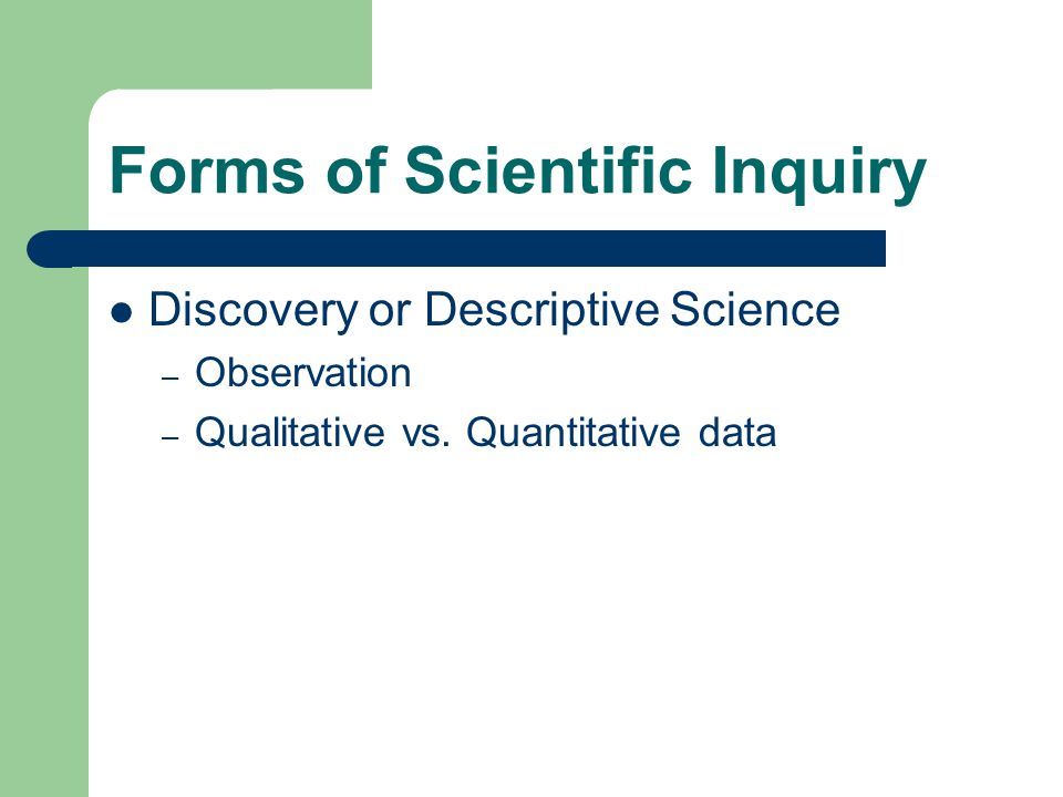 Forms of Scientific Inquiry Discovery or Descriptive Science – Observation – Qualitative vs.