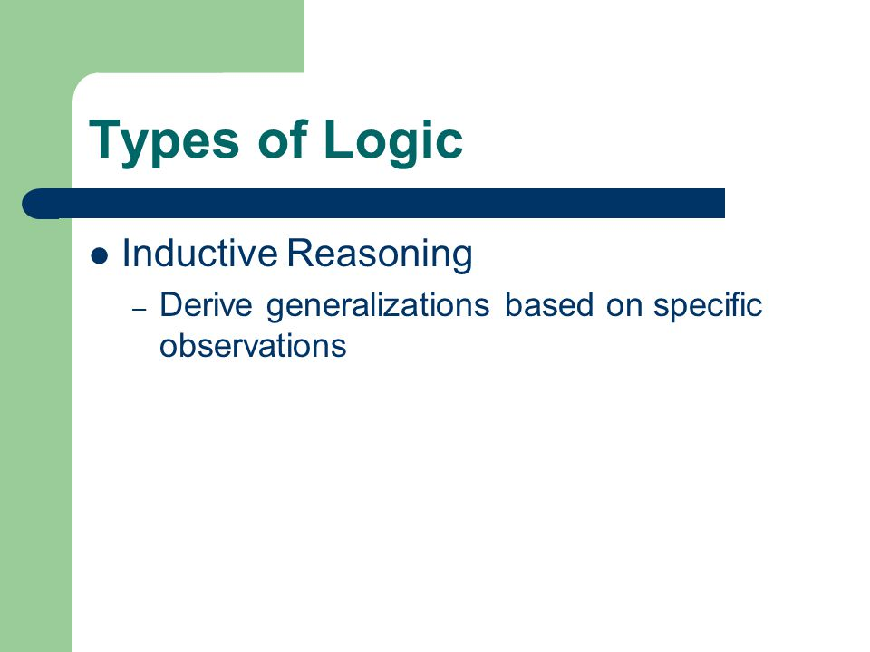 Types of Logic Inductive Reasoning – Derive generalizations based on specific observations