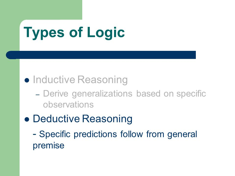 Types of Logic Inductive Reasoning – Derive generalizations based on specific observations Deductive Reasoning - Specific predictions follow from general premise