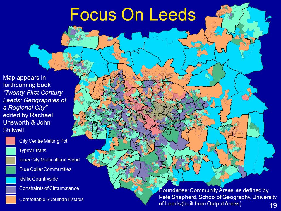 Focus On Leeds City Centre Melting Pot Typical Traits Inner City Multicultural Blend Blue Collar Communities Idyllic Countryside Constraints of Circumstance Comfortable Suburban Estates Boundaries: Community Areas, as defined by Pete Shepherd, School of Geography, University of Leeds (built from Output Areas) Map appears in forthcoming book Twenty-First Century Leeds: Geographies of a Regional City edited by Rachael Unsworth & John Stillwell 19