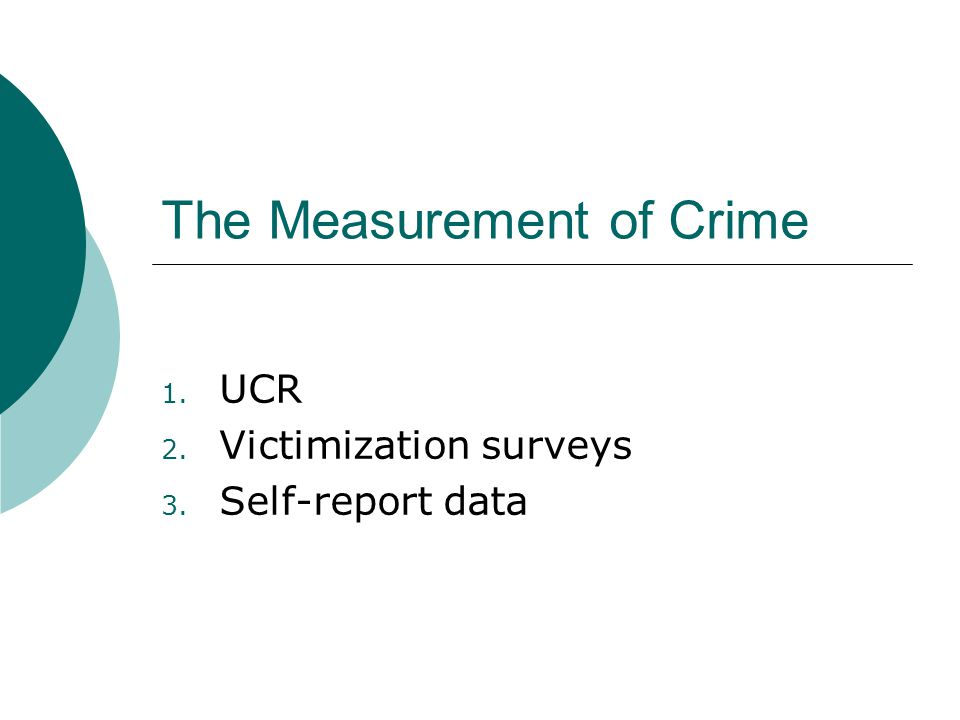 The Measurement of Crime 1. UCR 2. Victimization surveys 3. Self-report data