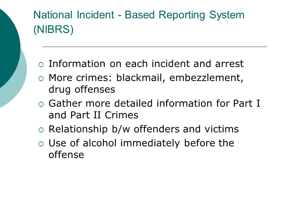 National Incident - Based Reporting System (NIBRS)  Information on each incident and arrest  More crimes: blackmail, embezzlement, drug offenses  Gather more detailed information for Part I and Part II Crimes  Relationship b/w offenders and victims  Use of alcohol immediately before the offense