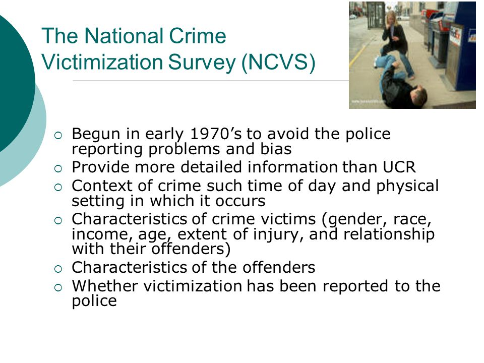 The National Crime Victimization Survey (NCVS)  Begun in early 1970's to avoid the police reporting problems and bias  Provide more detailed information than UCR  Context of crime such time of day and physical setting in which it occurs  Characteristics of crime victims (gender, race, income, age, extent of injury, and relationship with their offenders)  Characteristics of the offenders  Whether victimization has been reported to the police