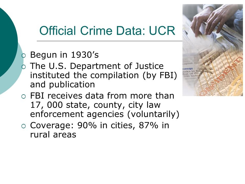 Official Crime Data: UCR  Begun in 1930's  The U.S. Department of Justice instituted the compilation (by FBI) and publication  FBI receives data fr