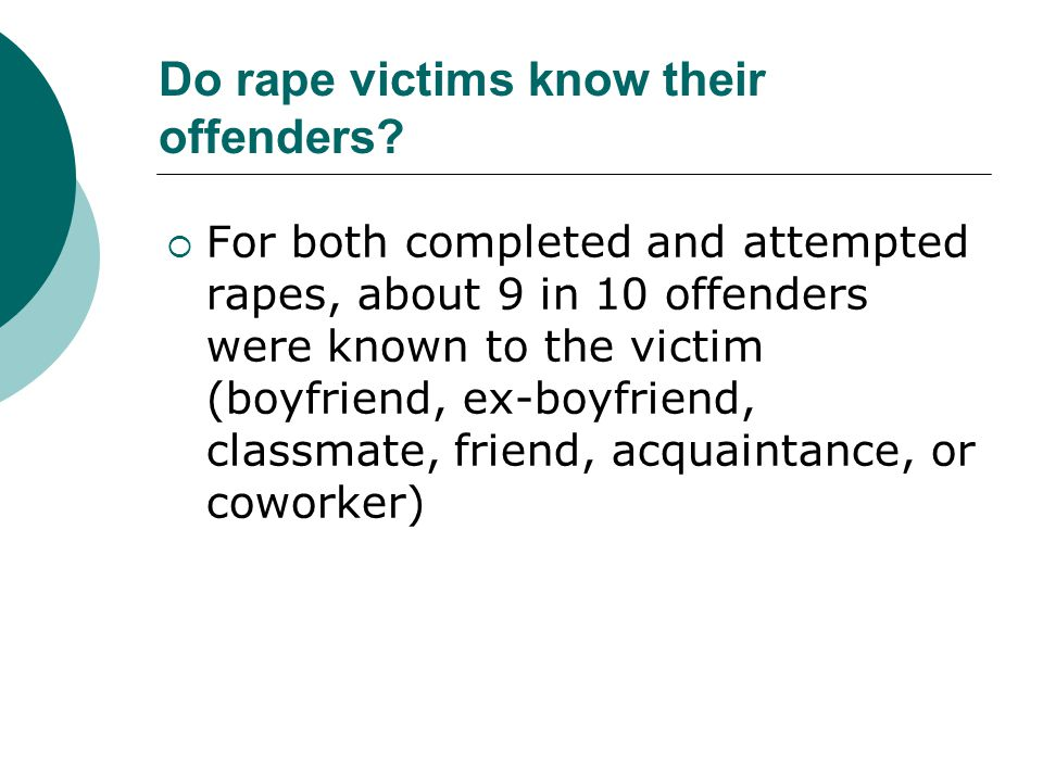 Do rape victims know their offenders?  For both completed and attempted rapes, about 9 in 10 offenders were known to the victim (boyfriend, ex-boyfri