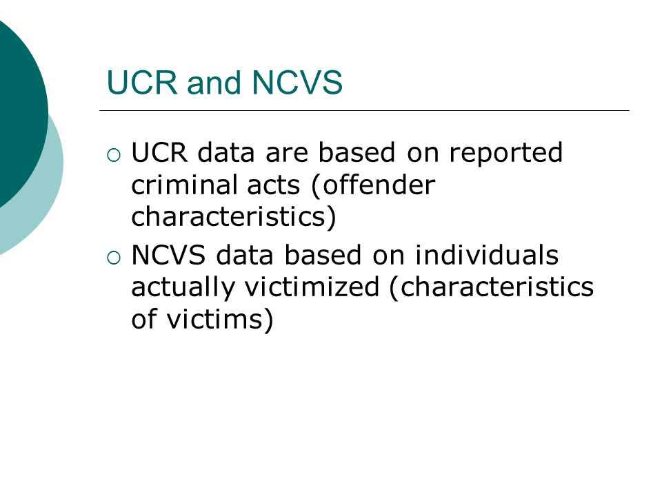 UCR and NCVS  UCR data are based on reported criminal acts (offender characteristics)  NCVS data based on individuals actually victimized (characteristics of victims)