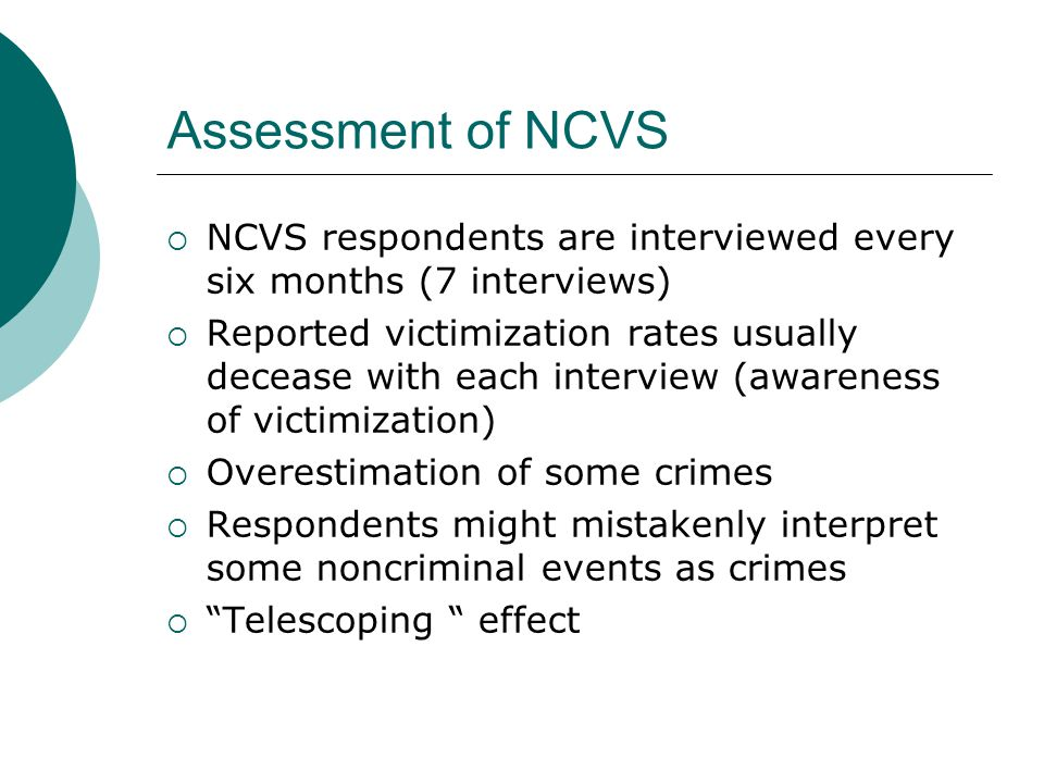  NCVS respondents are interviewed every six months (7 interviews)  Reported victimization rates usually decease with each interview (awareness of victimization)  Overestimation of some crimes  Respondents might mistakenly interpret some noncriminal events as crimes  Telescoping effect Assessment of NCVS
