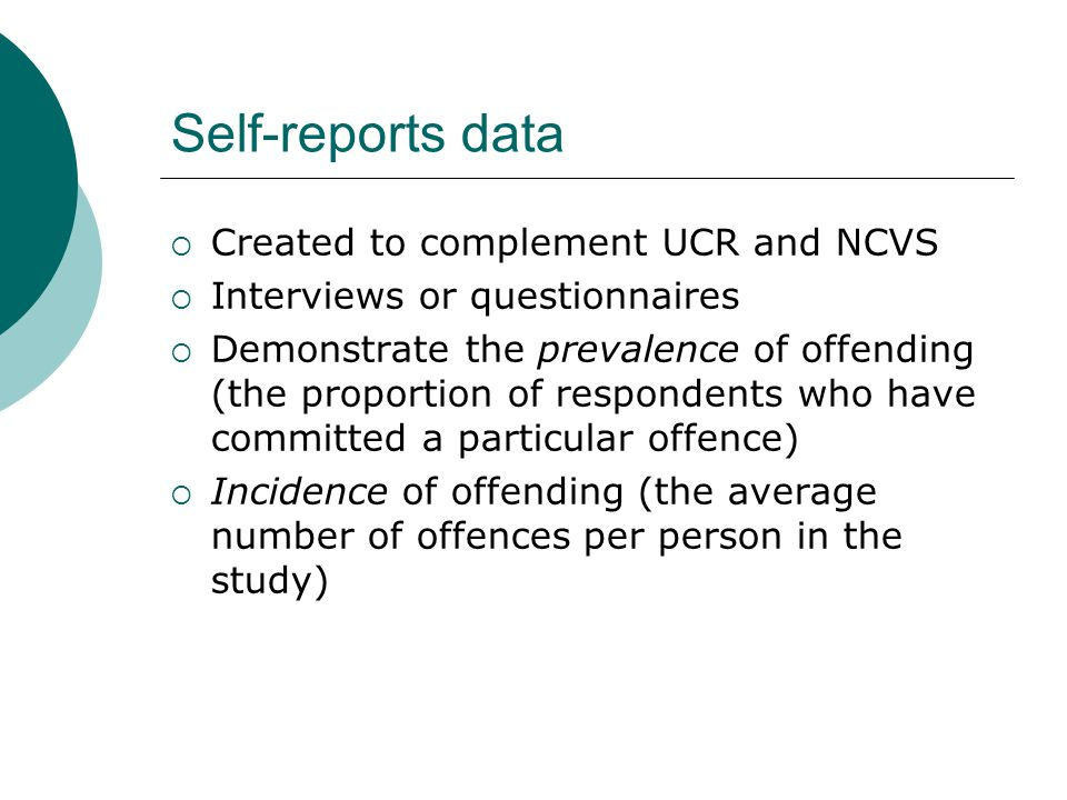  Created to complement UCR and NCVS  Interviews or questionnaires  Demonstrate the prevalence of offending (the proportion of respondents who have committed a particular offence)  Incidence of offending (the average number of offences per person in the study) Self-reports data
