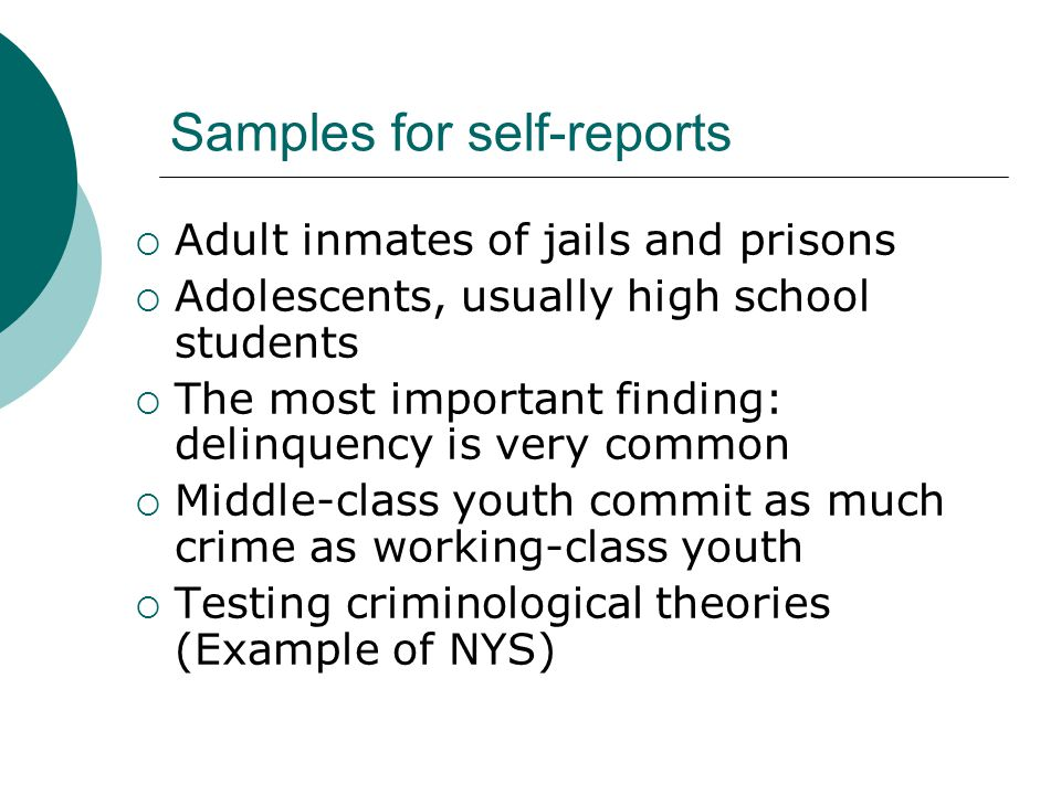 Samples for self-reports  Adult inmates of jails and prisons  Adolescents, usually high school students  The most important finding: delinquency is very common  Middle-class youth commit as much crime as working-class youth  Testing criminological theories (Example of NYS)