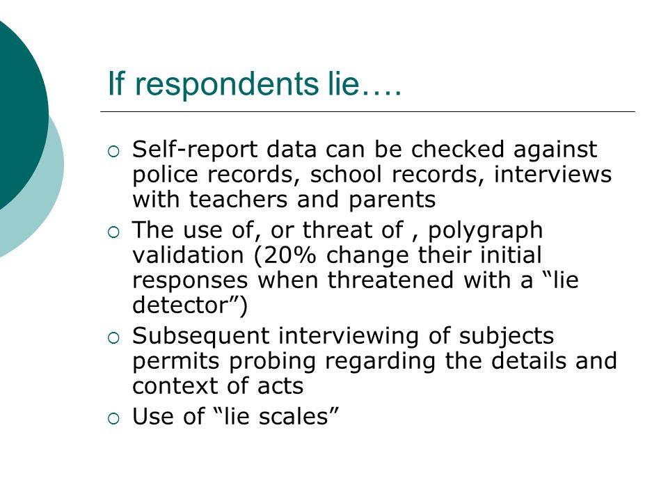 If respondents lie….  Self-report data can be checked against police records, school records, interviews with teachers and parents  The use of, or t