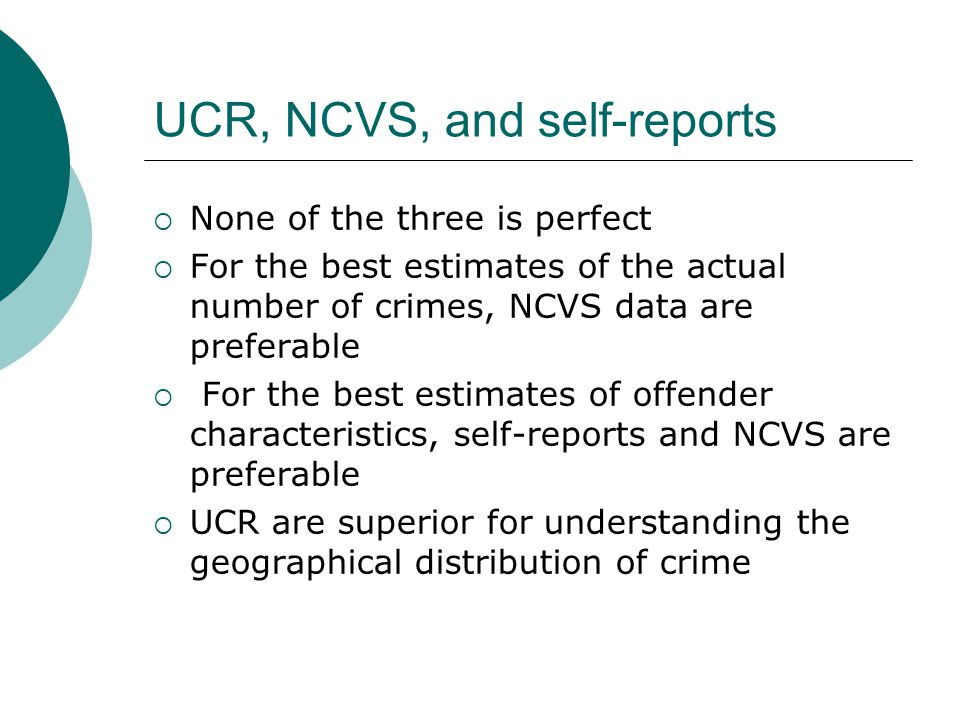UCR, NCVS, and self-reports  None of the three is perfect  For the best estimates of the actual number of crimes, NCVS data are preferable  For the