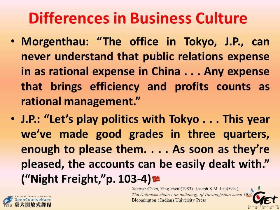 Differences in Business Culture Morgenthau: The office in Tokyo, J.P., can never understand that public relations expense in as rational expense in China...