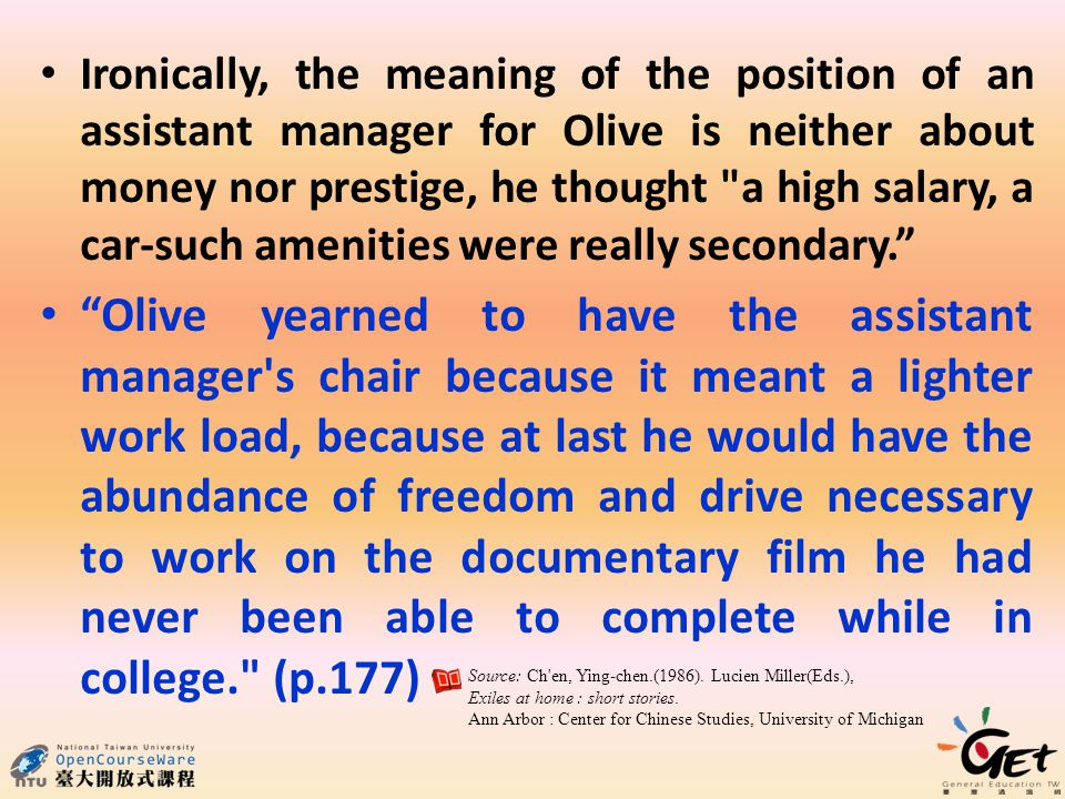 Ironically, the meaning of the position of an assistant manager for Olive is neither about money nor prestige, he thought a high salary, a car-such amenities were really secondary. Olive yearned to have the assistant manager s chair because it meant a lighter work load, because at last he would have the abundance of freedom and drive necessary to work on the documentary film he had never been able to complete while in college. (p.177) Source: Ch en, Ying-chen.(1986).