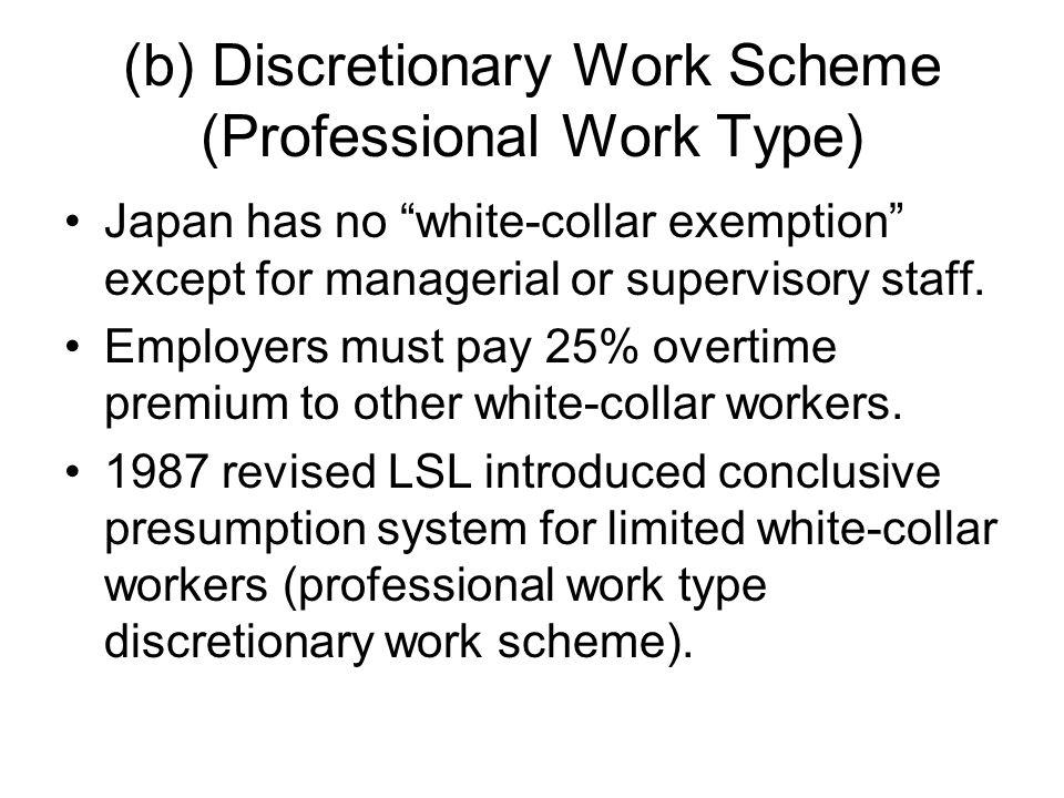 (b) Discretionary Work Scheme (Professional Work Type) Japan has no white-collar exemption except for managerial or supervisory staff.