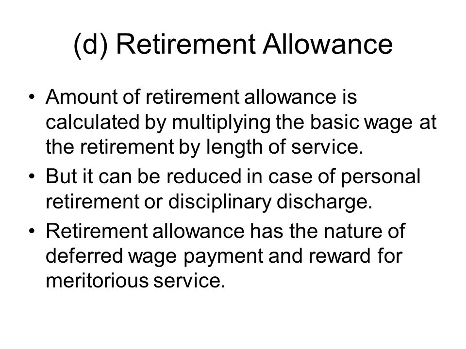 (d) Retirement Allowance Amount of retirement allowance is calculated by multiplying the basic wage at the retirement by length of service.