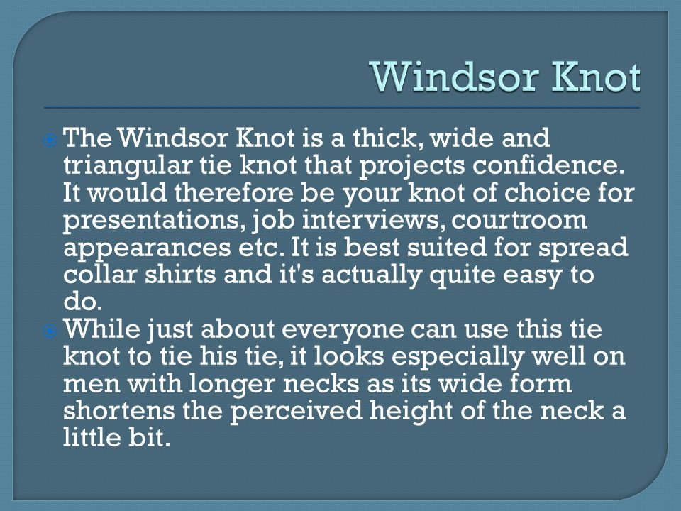  The Windsor Knot is a thick, wide and triangular tie knot that projects confidence.