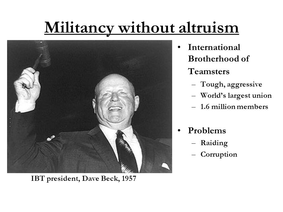 Militancy without altruism International Brotherhood of Teamsters –Tough, aggressive –World's largest union –1.6 million members Problems –Raiding –Corruption IBT president, Dave Beck, 1957