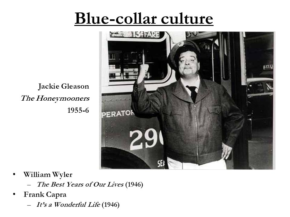 Blue-collar culture William Wyler –The Best Years of Our Lives (1946) Frank Capra –It's a Wonderful Life (1946) Jackie Gleason The Honeymooners 1955-6