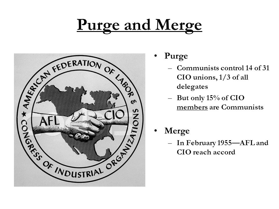 Purge and Merge Purge –Communists control 14 of 31 CIO unions, 1/3 of all delegates –But only 15% of CIO members are Communists Merge –In February 1955—AFL and CIO reach accord