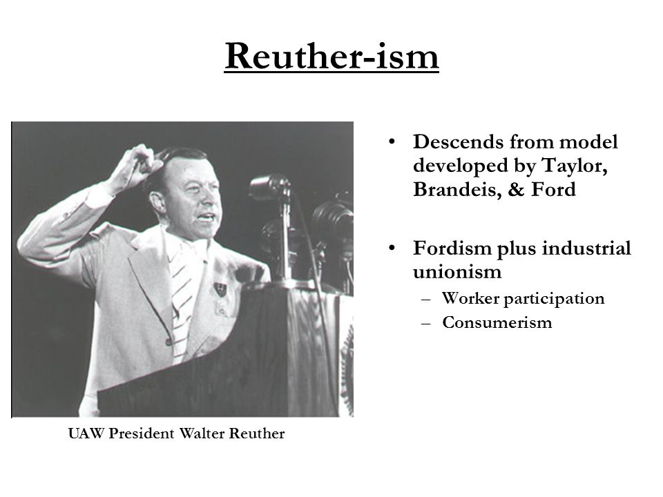 Reuther-ism Descends from model developed by Taylor, Brandeis, & Ford Fordism plus industrial unionism –Worker participation –Consumerism UAW President Walter Reuther