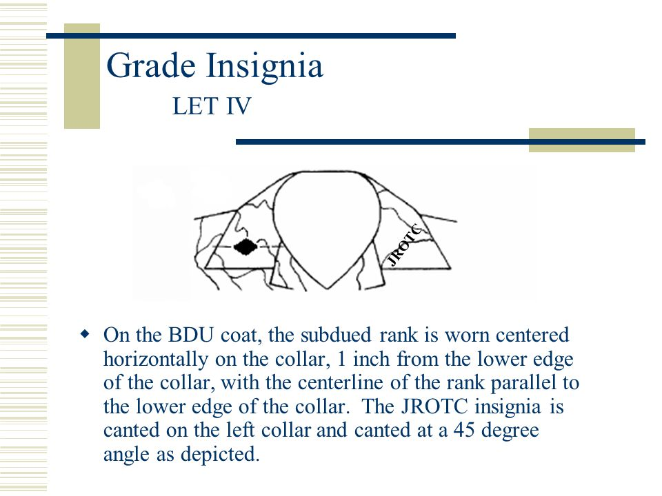 Grade Insignia LET IV  On the BDU coat, the subdued rank is worn centered horizontally on the collar, 1 inch from the lower edge of the collar, with
