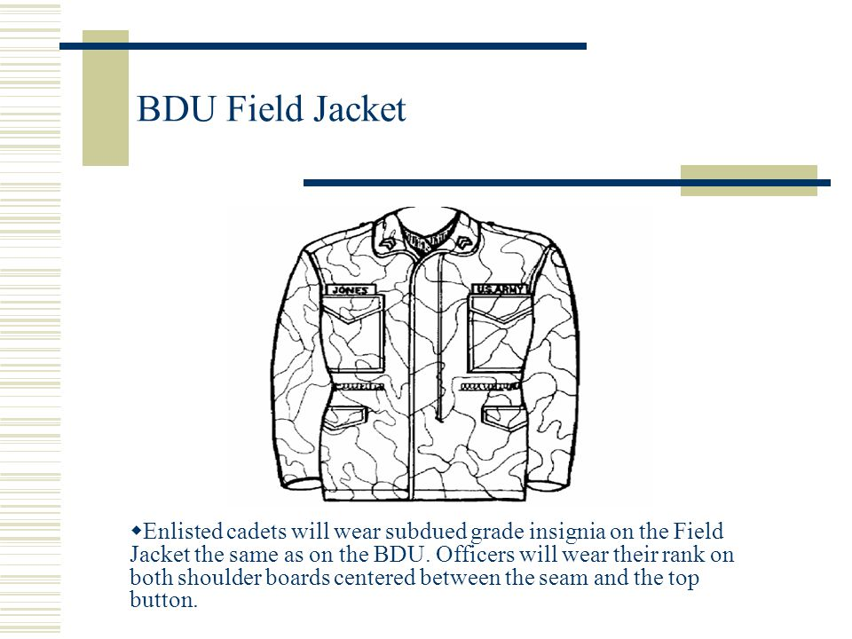 BDU Field Jacket  Enlisted cadets will wear subdued grade insignia on the Field Jacket the same as on the BDU. Officers will wear their rank on both