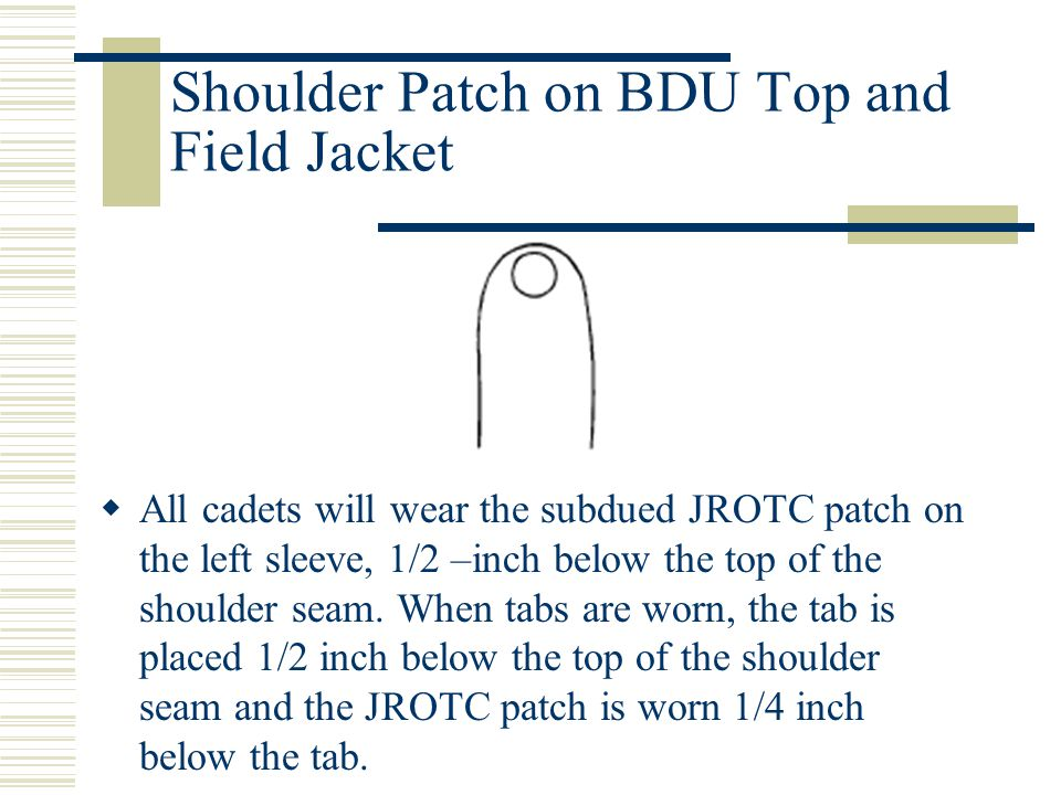 Shoulder Patch on BDU Top and Field Jacket  All cadets will wear the subdued JROTC patch on the left sleeve, 1/2 –inch below the top of the shoulder