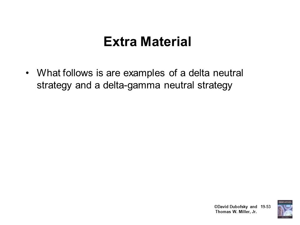 ©David Dubofsky and 19-53 Thomas W. Miller, Jr. Extra Material What follows is are examples of a delta neutral strategy and a delta-gamma neutral stra