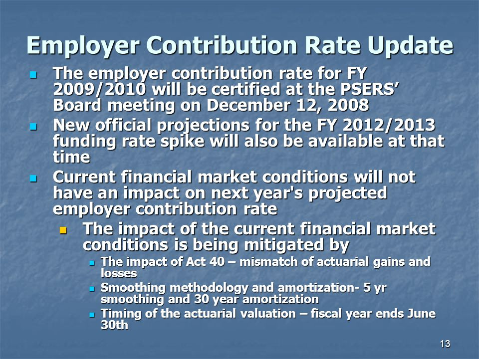 13 Employer Contribution Rate Update The employer contribution rate for FY 2009/2010 will be certified at the PSERS' Board meeting on December 12, 2008 The employer contribution rate for FY 2009/2010 will be certified at the PSERS' Board meeting on December 12, 2008 New official projections for the FY 2012/2013 funding rate spike will also be available at that time New official projections for the FY 2012/2013 funding rate spike will also be available at that time Current financial market conditions will not have an impact on next year s projected employer contribution rate Current financial market conditions will not have an impact on next year s projected employer contribution rate The impact of the current financial market conditions is being mitigated by The impact of Act 40 – mismatch of actuarial gains and losses Smoothing methodology and amortization- 5 yr smoothing and 30 year amortization Timing of the actuarial valuation – fiscal year ends June 30th