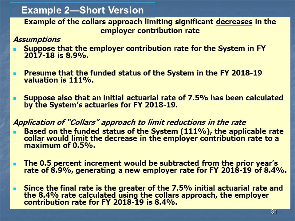 31 Example of the collars approach limiting significant decreases in the employer contribution rate Assumptions Suppose that the employer contribution rate for the System in FY 2017-18 is 8.9%.