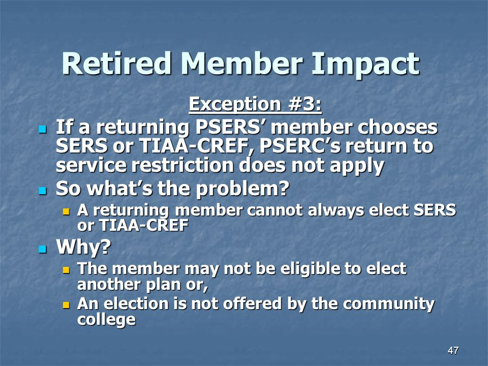 47 Retired Member Impact Exception #3: If a returning PSERS' member chooses SERS or TIAA-CREF, PSERC's return to service restriction does not apply If a returning PSERS' member chooses SERS or TIAA-CREF, PSERC's return to service restriction does not apply So what's the problem.