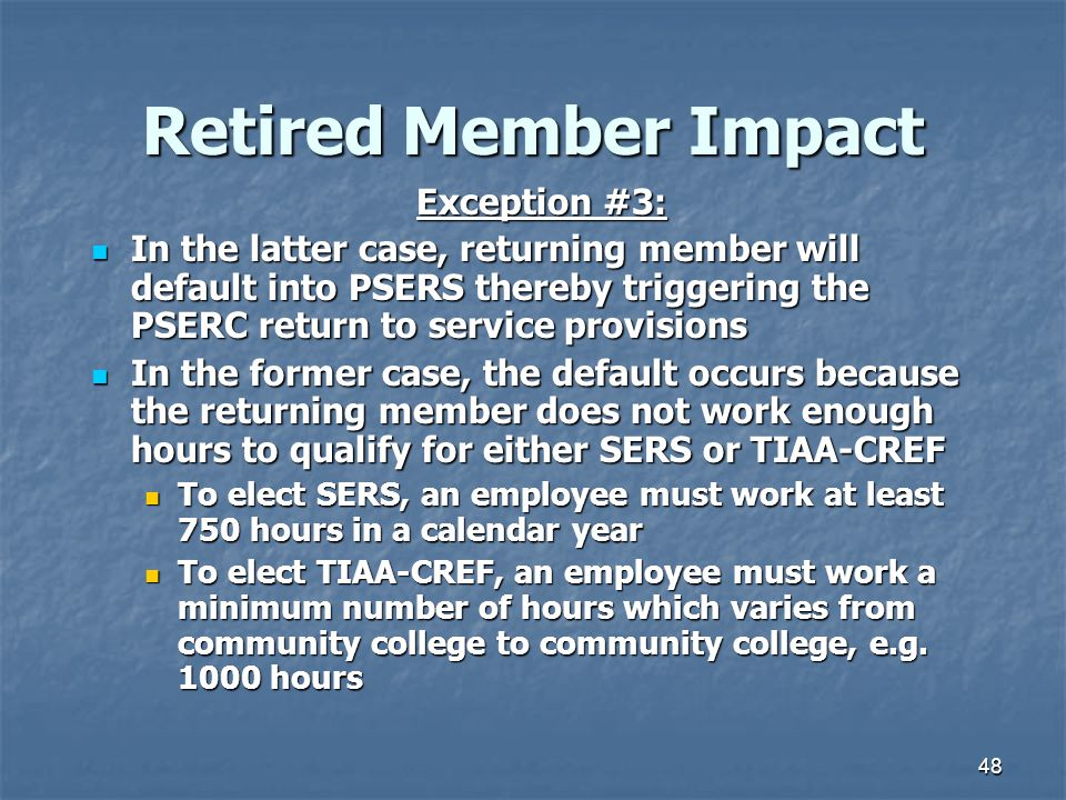 48 Retired Member Impact Exception #3: In the latter case, returning member will default into PSERS thereby triggering the PSERC return to service provisions In the latter case, returning member will default into PSERS thereby triggering the PSERC return to service provisions In the former case, the default occurs because the returning member does not work enough hours to qualify for either SERS or TIAA-CREF In the former case, the default occurs because the returning member does not work enough hours to qualify for either SERS or TIAA-CREF To elect SERS, an employee must work at least 750 hours in a calendar year To elect SERS, an employee must work at least 750 hours in a calendar year To elect TIAA-CREF, an employee must work a minimum number of hours which varies from community college to community college, e.g.