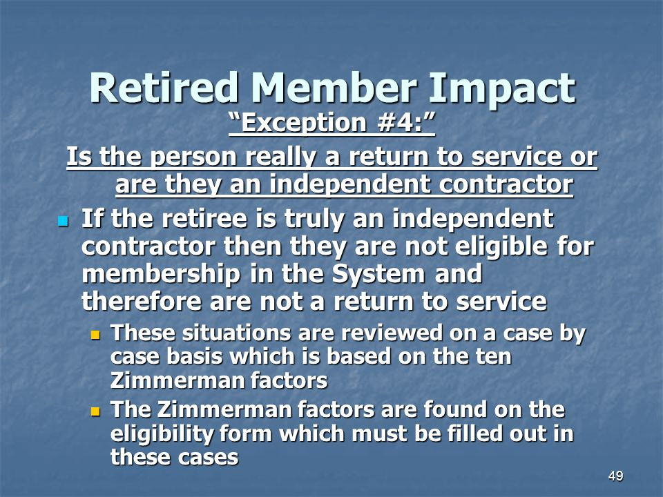 49 Retired Member Impact Exception #4: Is the person really a return to service or are they an independent contractor If the retiree is truly an independent contractor then they are not eligible for membership in the System and therefore are not a return to service If the retiree is truly an independent contractor then they are not eligible for membership in the System and therefore are not a return to service These situations are reviewed on a case by case basis which is based on the ten Zimmerman factors These situations are reviewed on a case by case basis which is based on the ten Zimmerman factors The Zimmerman factors are found on the eligibility form which must be filled out in these cases The Zimmerman factors are found on the eligibility form which must be filled out in these cases