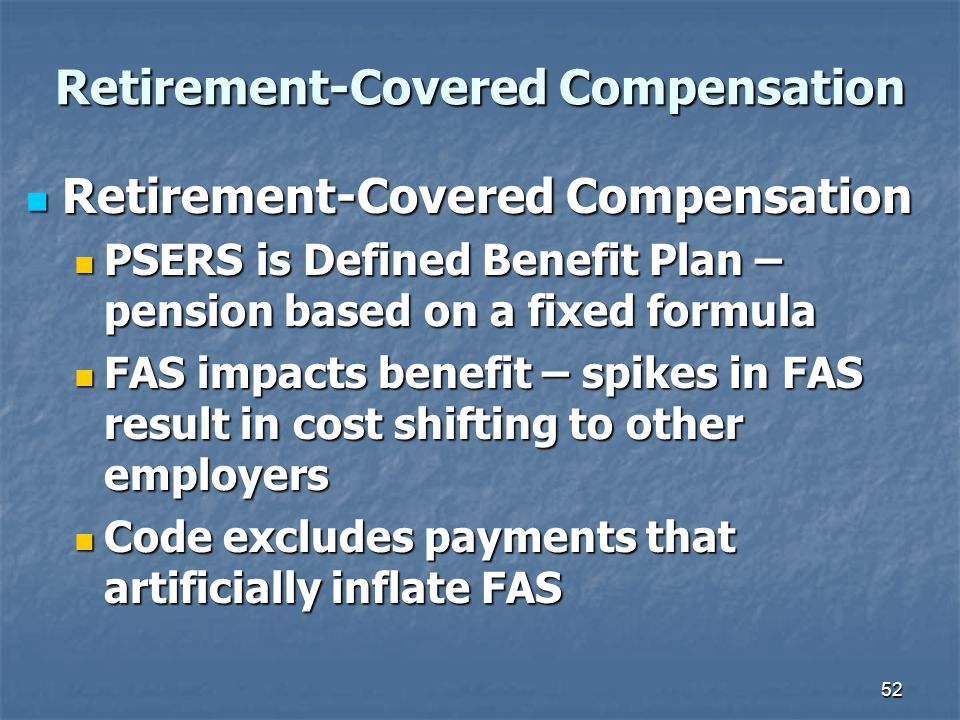52 Retirement-Covered Compensation Retirement-Covered Compensation Retirement-Covered Compensation PSERS is Defined Benefit Plan – pension based on a fixed formula PSERS is Defined Benefit Plan – pension based on a fixed formula FAS impacts benefit – spikes in FAS result in cost shifting to other employers FAS impacts benefit – spikes in FAS result in cost shifting to other employers Code excludes payments that artificially inflate FAS Code excludes payments that artificially inflate FAS