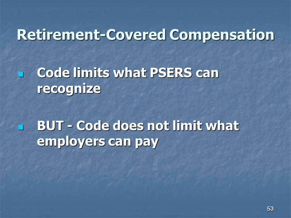 53 Retirement-Covered Compensation Code limits what PSERS can recognize Code limits what PSERS can recognize BUT - Code does not limit what employers can pay BUT - Code does not limit what employers can pay