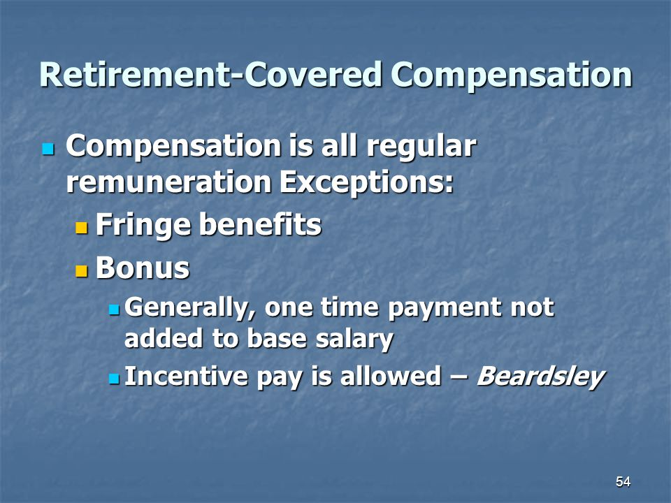54 Retirement-Covered Compensation Compensation is all regular remuneration Exceptions: Compensation is all regular remuneration Exceptions: Fringe benefits Fringe benefits Bonus Bonus Generally, one time payment not added to base salary Generally, one time payment not added to base salary Incentive pay is allowed – Beardsley Incentive pay is allowed – Beardsley