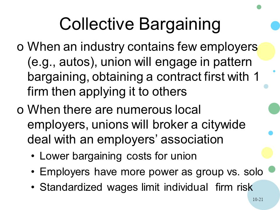 10-21 Collective Bargaining oWhen an industry contains few employers (e.g., autos), union will engage in pattern bargaining, obtaining a contract firs