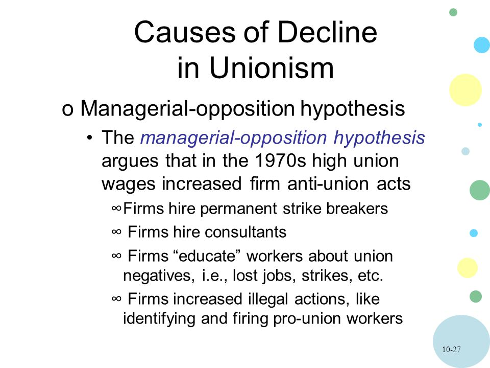 10-27 Causes of Decline in Unionism oManagerial-opposition hypothesis The managerial-opposition hypothesis argues that in the 1970s high union wages i