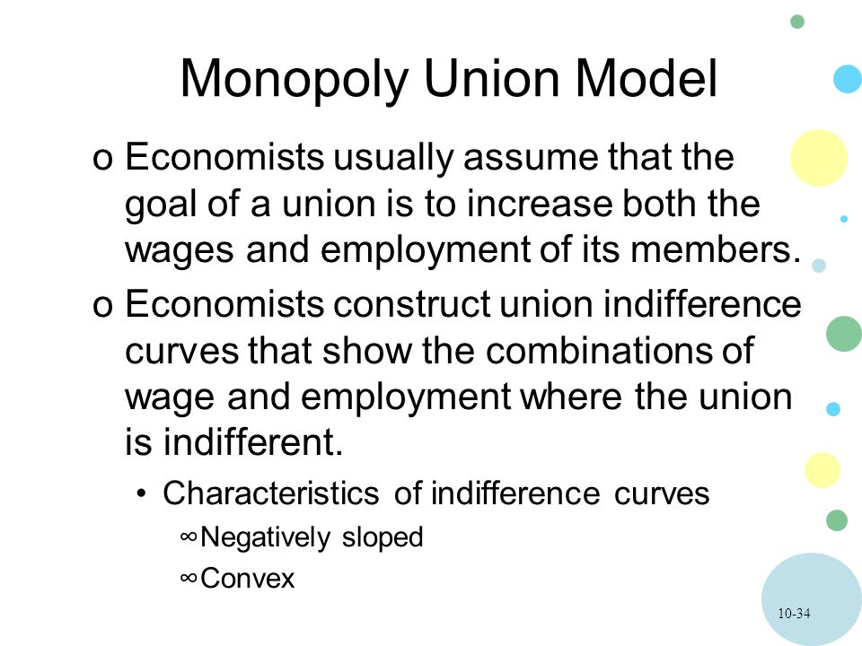 10-34 Monopoly Union Model oEconomists usually assume that the goal of a union is to increase both the wages and employment of its members. oEconomist