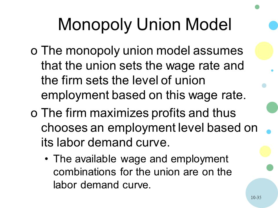10-35 Monopoly Union Model oThe monopoly union model assumes that the union sets the wage rate and the firm sets the level of union employment based o