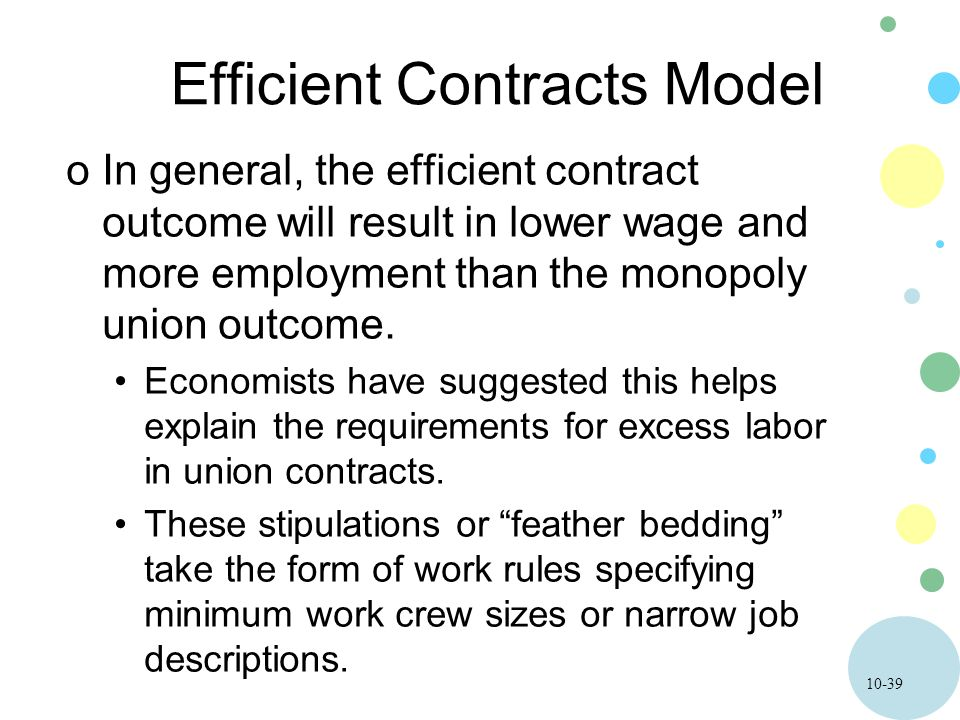 10-39 Efficient Contracts Model oIn general, the efficient contract outcome will result in lower wage and more employment than the monopoly union outcome.