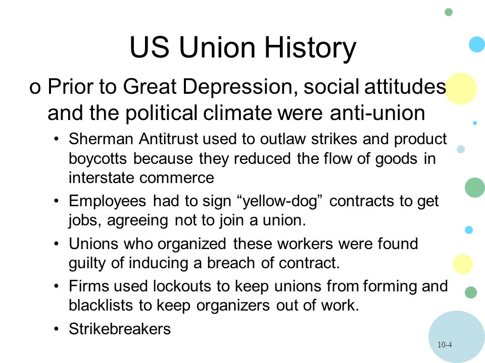 10-4 US Union History oPrior to Great Depression, social attitudes and the political climate were anti-union Sherman Antitrust used to outlaw strikes and product boycotts because they reduced the flow of goods in interstate commerce Employees had to sign yellow-dog contracts to get jobs, agreeing not to join a union.