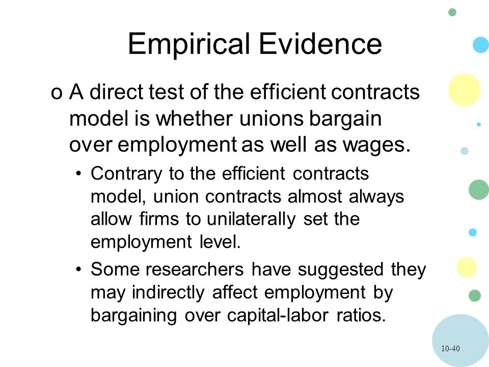 10-40 Empirical Evidence oA direct test of the efficient contracts model is whether unions bargain over employment as well as wages. Contrary to the e