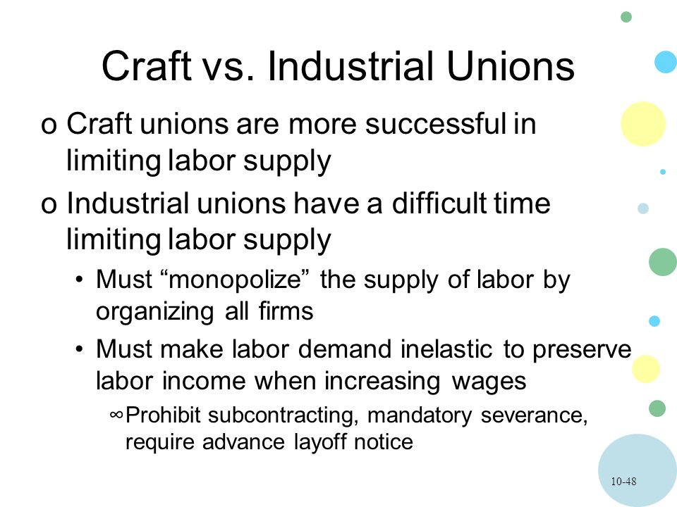 10-48 Craft vs. Industrial Unions oCraft unions are more successful in limiting labor supply oIndustrial unions have a difficult time limiting labor s