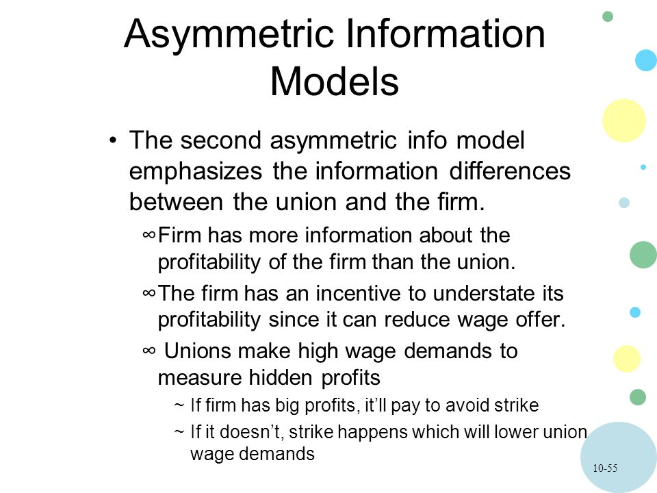 10-55 Asymmetric Information Models The second asymmetric info model emphasizes the information differences between the union and the firm.