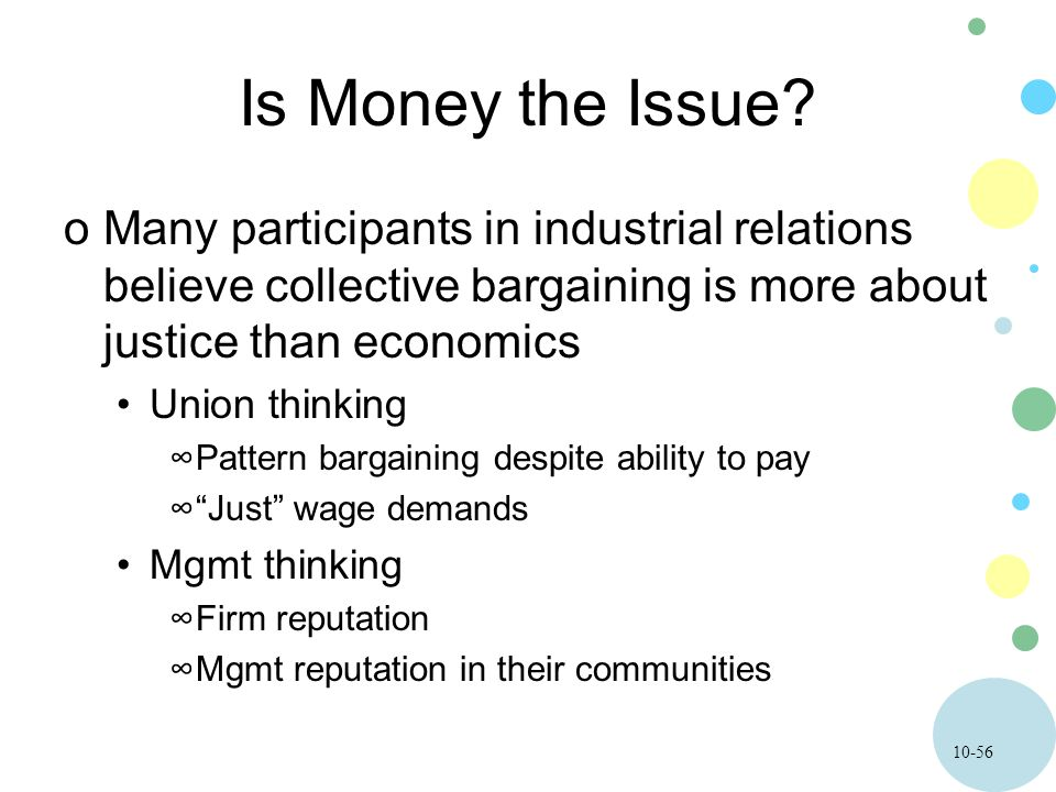 10-56 Is Money the Issue? oMany participants in industrial relations believe collective bargaining is more about justice than economics Union thinking
